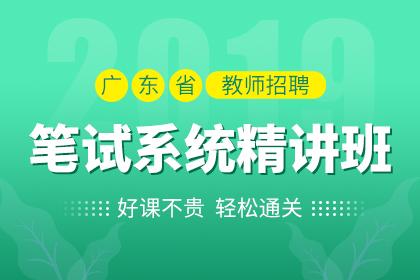 2019年广东省教师招聘笔试系统精讲班