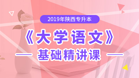 2019年陕西专升本大学语文基础精讲课