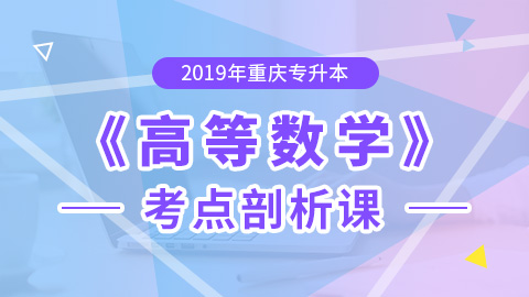 2019年重庆专升本高等数学考点剖析课