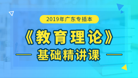 2019年广东专插本教育理论基础精讲课