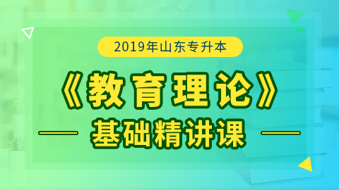 2019年山东专升本教育理论基础精讲课