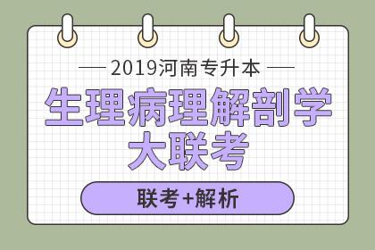 2019年河南专升本大联考及试卷解析·生理病理解剖学