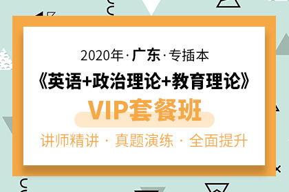 2020年广东专插本《英语+教育理论+政治理论》VIP套餐班