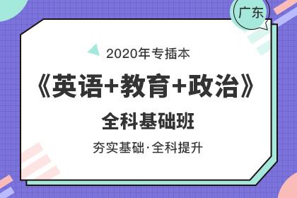 2020年广东专插本全科基础班▪英语+教育理论+政治理论