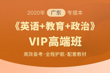 2020年广东专插本VIP高端班▪英语+教育理论+政治理论