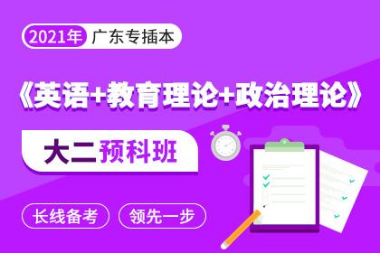 2021年广东专插本大二预科班▪英语+教育理论+政治理论