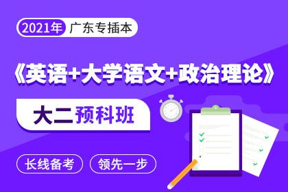 2021年广东专插本大二预科班▪英语+大学语文+政治理论
