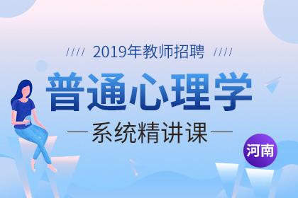 2019年河南教师招聘普通心理学系统精讲课