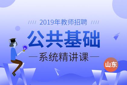 2019年山东教师招聘公共基础系统精讲课