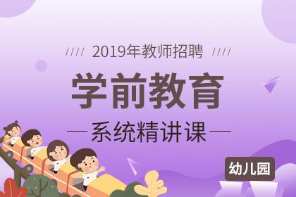 2019年幼儿园教师招聘学前教育系统精讲课
