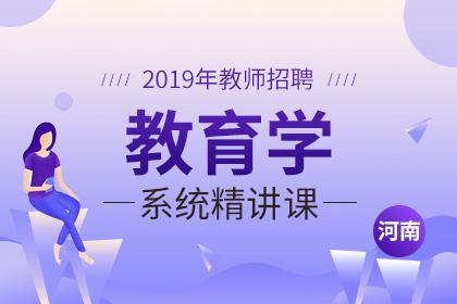 2019年河南教师招聘教育学系统精讲课