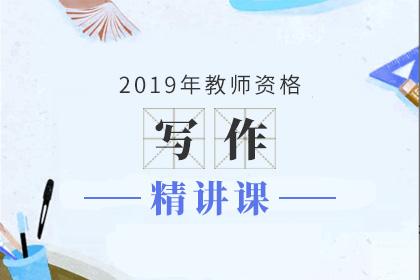 2019年教师资格写作精讲课