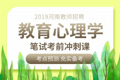 2019年河南教师招聘教育心理学笔试考前冲刺课