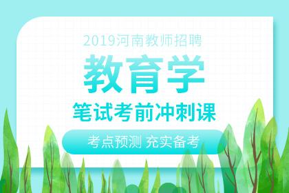 2019年河南教师招聘教育学笔试考前冲刺课