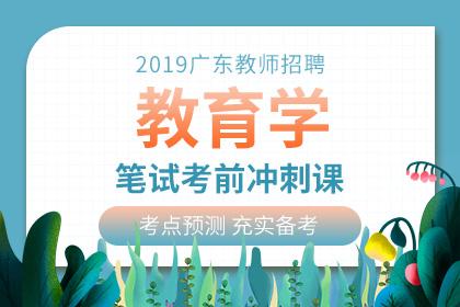 2019年广东教师招聘教育学笔试考前冲刺课