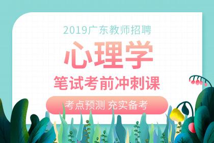 2019年广东教师招聘心理学笔试考前冲刺课