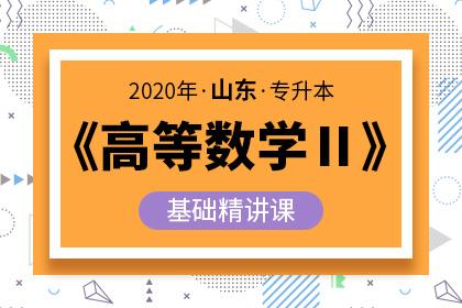 2020年山东专升本《高等数学Ⅱ》基础精讲课(预售)