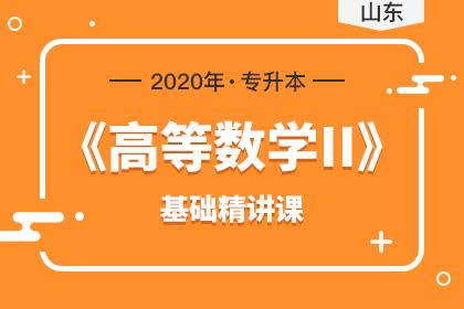 2020年山东专升本《高等数学Ⅱ》基础精讲课