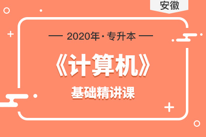 2020年安徽专升本《计算机》基础精讲课