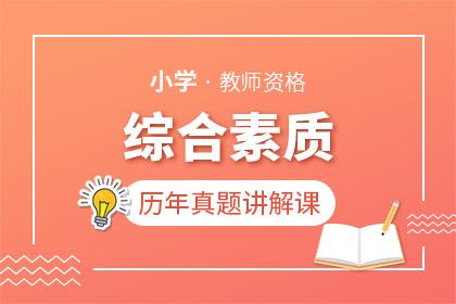 教师资格(小学)《综合素质》历年真题详解课