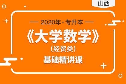 2020年山西专升本《大学数学》基础精讲课(经贸类)